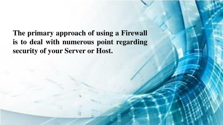 The primary approach of using a Firewall is to deal with numerous point regarding security of your Server or Host.