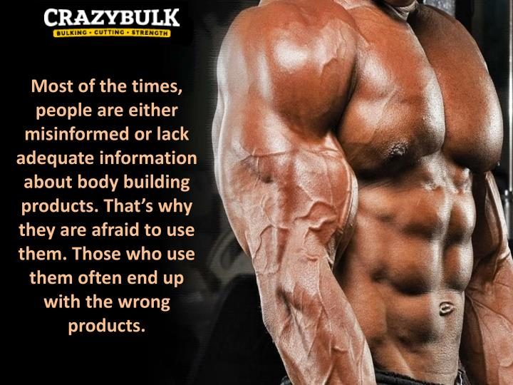 Most of the times, people are either misinformed or lack adequate information about body building products. That's why they are afraid to use them. Those who use them often end up with the wrong products.