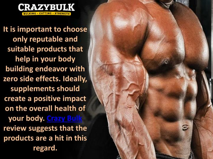 It is important to choose only reputable and suitable products that help in your body building endeavor with zero side effects. Ideally, supplements should create a positive impact on the overall health of your body.