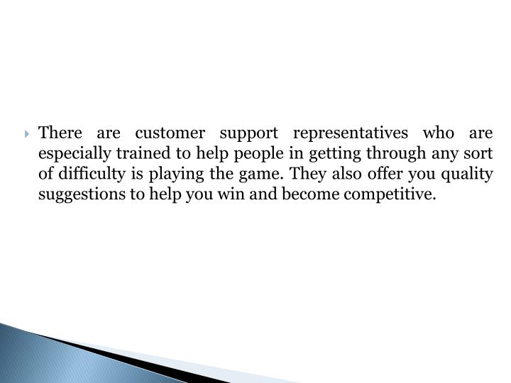 There are customer support representatives who are especially trained to help people in getting through any sort of difficulty is playing the game. They also offer you quality suggestions to help you win and become competitive.