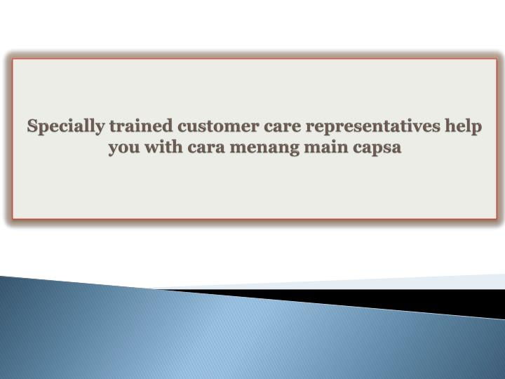 Specially trained customer care representatives help you with cara menang main capsa
