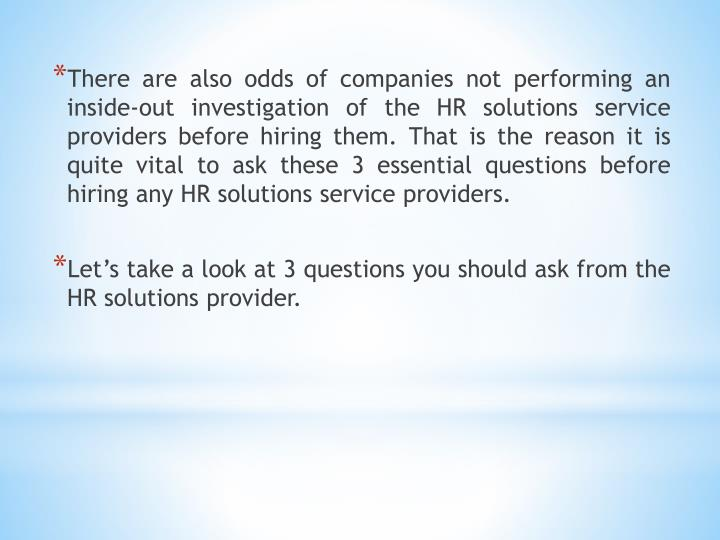 There are also odds of companies not performing an inside-out investigation of the HR solutions serv...