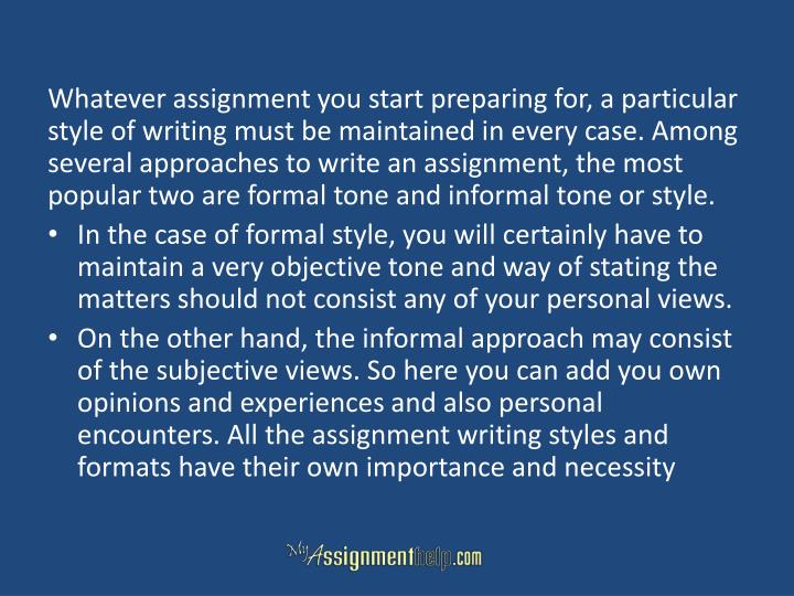 Whatever assignment you start preparing for, a particular style of writing must be maintained in every case. Among several approaches to write an assignment, the most popular two are formal tone and informal tone or style.