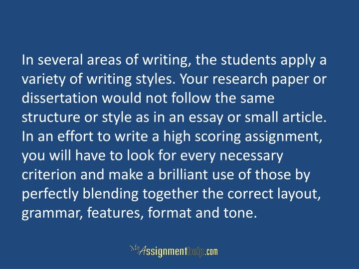 In several areas of writing, the students apply a variety of writing styles. Your research paper or dissertation would not follow the same structure or style as in an essay or small article. In an effort to write a high scoring assignment, you will have to look for every necessary criterion and make a brilliant use of those by perfectly blending together the correct layout, grammar, features, format and tone.