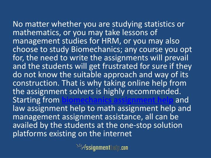 No matter whether you are studying statistics or mathematics, or you may take lessons of management studies for HRM, or you may also choose to study Biomechanics; any course you opt for, the need to write the assignments will prevail and the students will get frustrated for sure if they do not know the suitable approach and way of its construction. That is why taking online help from the assignment solvers is highly recommended.  Starting from
