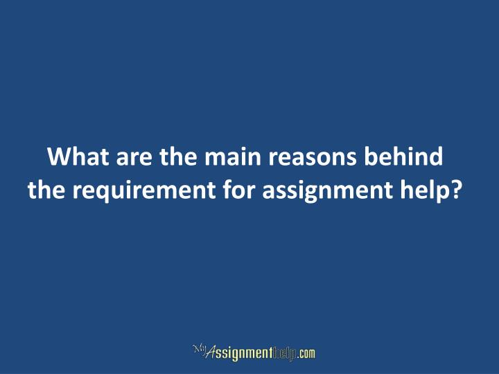 What are the main reasons behind the requirement for assignment help?