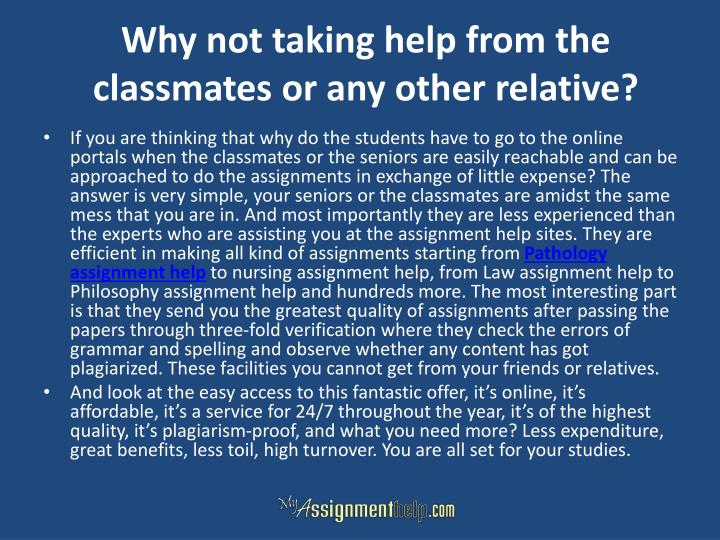 Why not taking help from the classmates or any other relative?