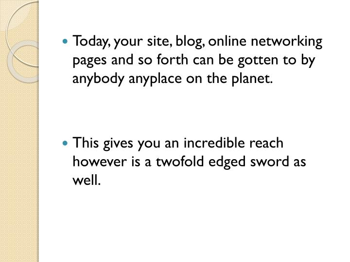 Today, your site, blog, online networking pages and so forth can be gotten to by anybody anyplace on the planet