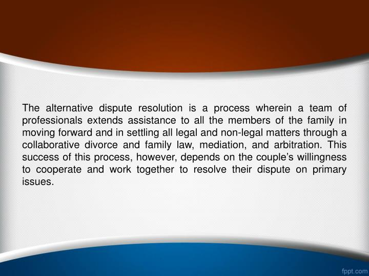 The alternative dispute resolution is a process wherein a team of professionals extends assistance to all the members of the family in moving forward and in settling all legal and non-legal matters through a collaborative divorce and family law, mediation, and arbitration. This success of this process, however, depends on the couple's willingness to cooperate and work together to resolve their dispute on primary issues.