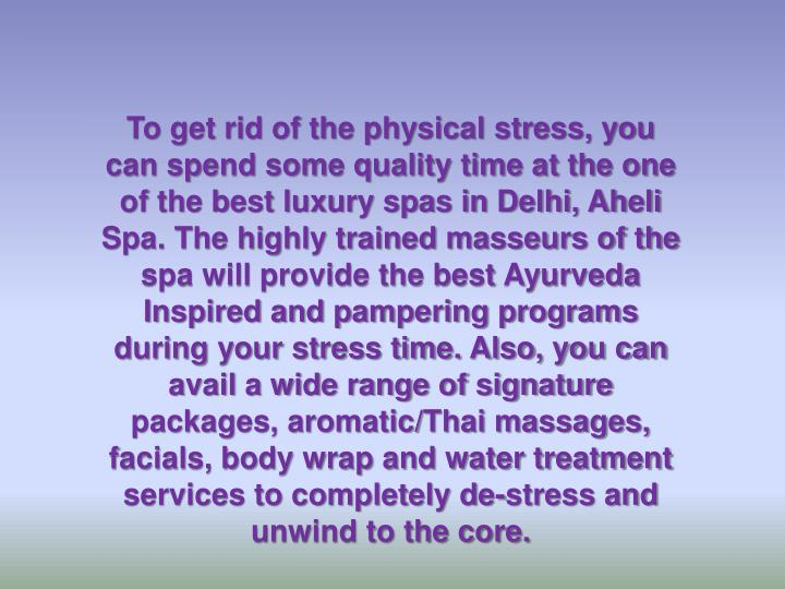 To get rid of the physical stress, you can spend some quality time at the one of the best luxury spas in Delhi, Aheli Spa. The highly trained masseurs of the spa will provide the best Ayurveda Inspired and pampering programs during your stress time. Also, you can avail a wide range of signature packages, aromatic/Thai massages, facials, body wrap and water treatment services to completely de-stress and unwind to the core.