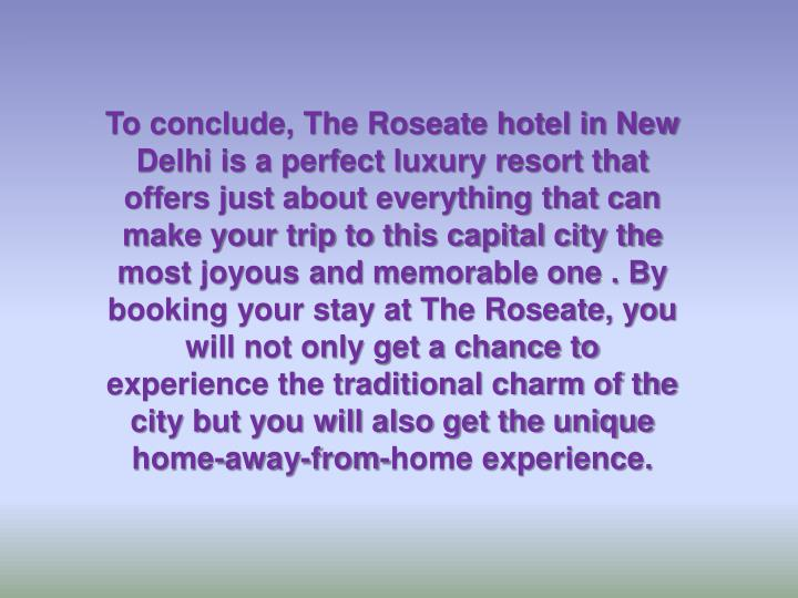 To conclude, The Roseate hotel in New Delhi is a perfect luxury resort that offers just about everything that can make your trip to this capital city the most joyous and memorable one . By booking your stay at The Roseate, you will not only get a chance to experience the traditional charm of the city but you will also get the unique home-away-from-home experience.