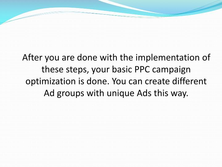 After you are done with the implementation of these steps, your basic PPC campaign optimization is done. You can create different Ad groups with unique Ads this way.