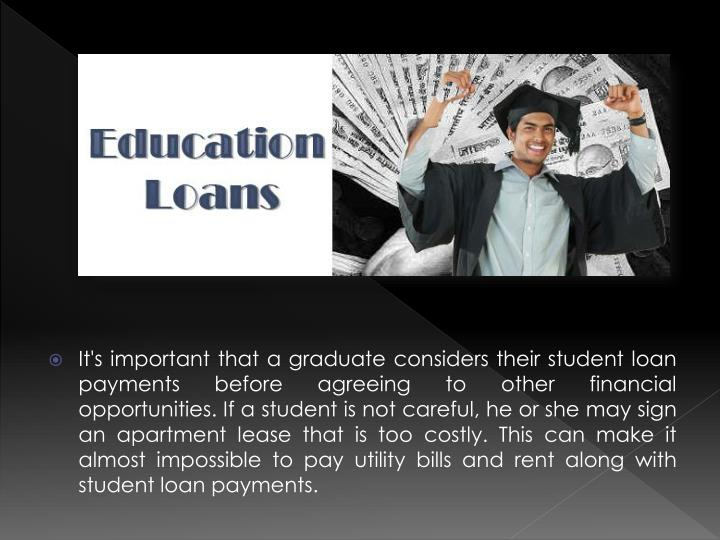 It's important that a graduate considers their student loan payments before agreeing to other financial opportunities. If a student is not careful, he or she may sign an apartment lease that is too costly. This can make it almost impossible to pay utility bills and rent along with student loan payments.