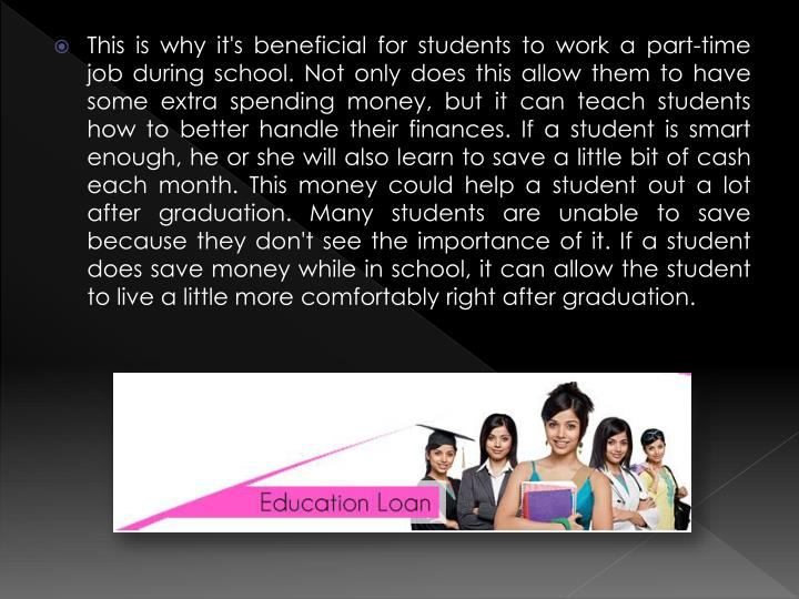 This is why it's beneficial for students to work a part-time job during school. Not only does this allow them to have some extra spending money, but it can teach students how to better handle their finances. If a student is smart enough, he or she will also learn to save a little bit of cash each month. This money could help a student out a lot after graduation. Many students are unable to save because they don't see the importance of it. If a student does save money while in school, it can allow the student to live a little more comfortably right after graduation