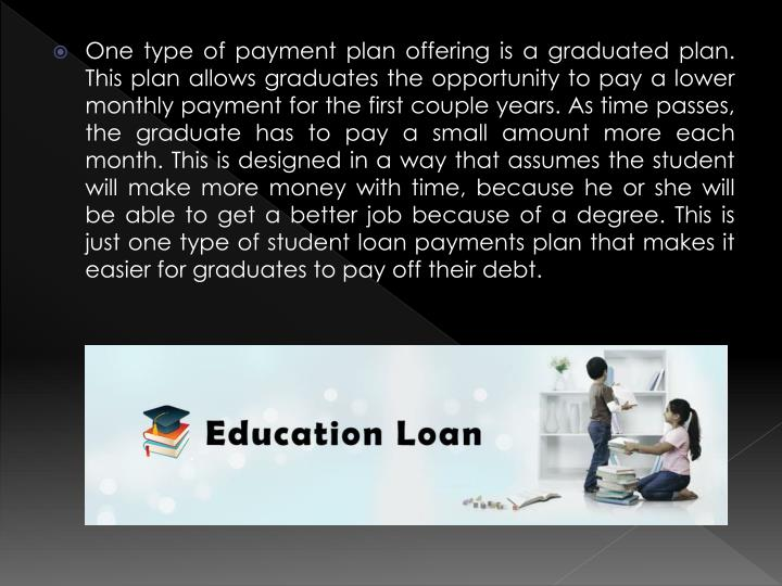One type of payment plan offering is a graduated plan. This plan allows graduates the opportunity to pay a lower monthly payment for the first couple years. As time passes, the graduate has to pay a small amount more each month. This is designed in a way that assumes the student will make more money with time, because he or she will be able to get a better job because of a degree. This is just one type of student loan payments plan that makes it easier for graduates to pay off their debt.