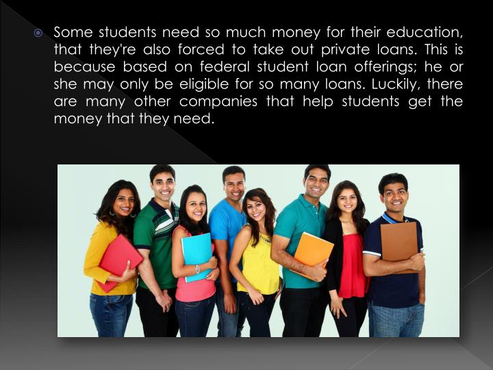 Some students need so much money for their education, that they're also forced to take out private loans. This is because based on federal student loan offerings; he or she may only be eligible for so many loans. Luckily, there are many other companies that help students get the money that they need.