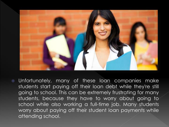 Unfortunately, many of these loan companies make students start paying off their loan debt while they're still going to school. This can be extremely frustrating for many students, because they have to worry about going to school while also working a full-time job. Many students worry about paying off their student loan payments while attending school.