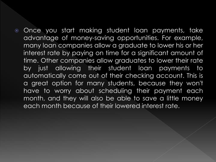 Once you start making student loan payments, take advantage of money-saving opportunities. For example, many loan companies allow a graduate to lower his or her interest rate by paying on time for a significant amount of time. Other companies allow graduates to lower their rate by just allowing their student loan payments to automatically come out of their checking account. This is a great option for many students, because they won't have to worry about scheduling their payment each month, and they will also be able to save a little money each month because of their lowered interest rate.