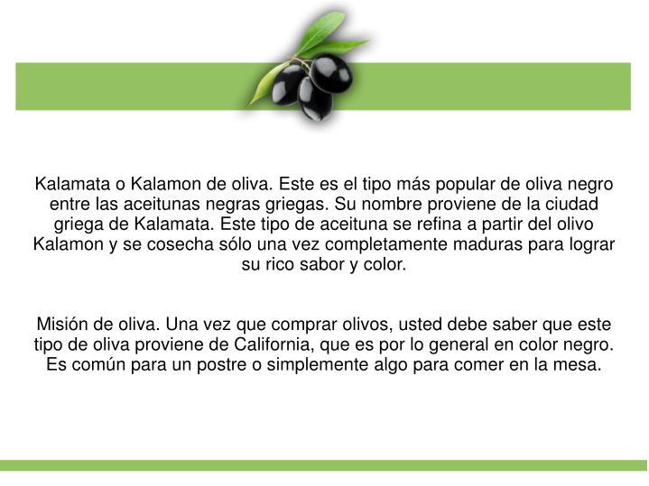 Kalamata o Kalamon de oliva. Este es el tipo ms popular de oliva negro entre las aceitunas negras griegas. Su nombre proviene de la ciudad griega de Kalamata. Este tipo de aceituna se refina a partir del olivo Kalamon y se cosecha slo una vez completamente maduras para lograr su rico sabor y color.