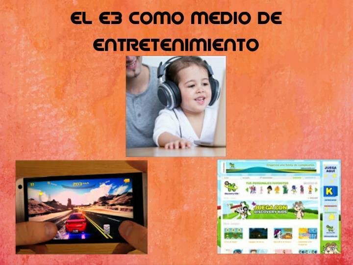 EL E3 COMO MEDIO DE