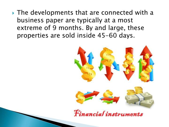 The developments that are connected with a business paper are typically at a most extreme of 9 months. By and large, these properties are sold inside 45-60 days.