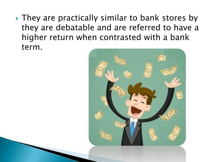 They are practically similar to bank stores by they are debatable and are referred to have a higher return when contrasted with a bank term.