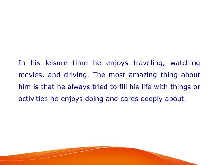 In his leisure time he enjoys traveling, watching movies, and driving. The most amazing thing about him is that he always tried to fill his life with things or activities he enjoys doing and cares deeply about.