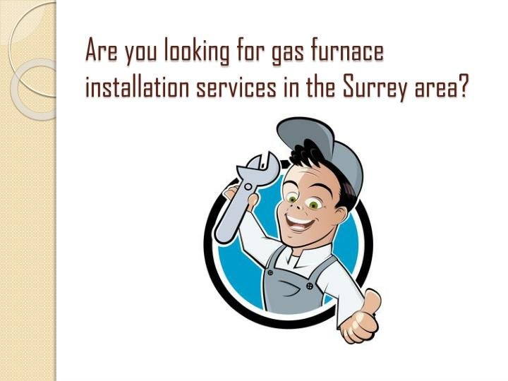 Are you looking for gas furnace installation services in the surrey area