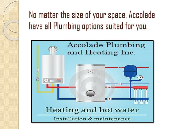 No matter the size of your space, Accolade have all Plumbing options suited for you.