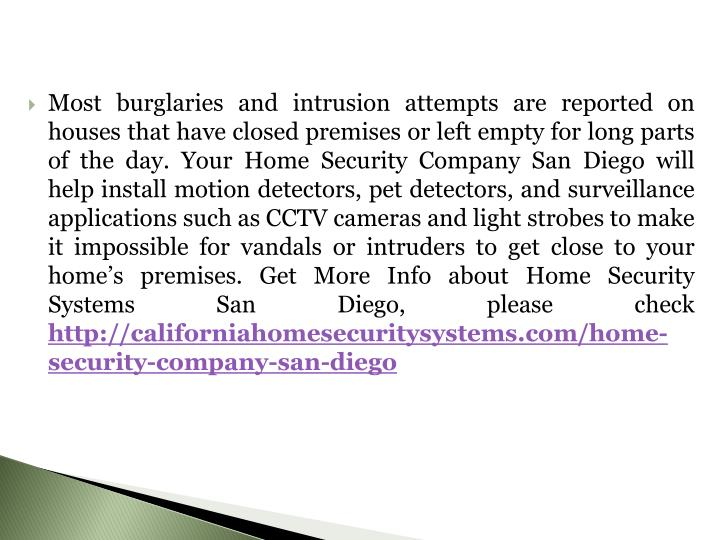 Most burglaries and intrusion attempts are reported on houses that have closed premises or left empty for long parts of the day. Your Home Security Company San Diego