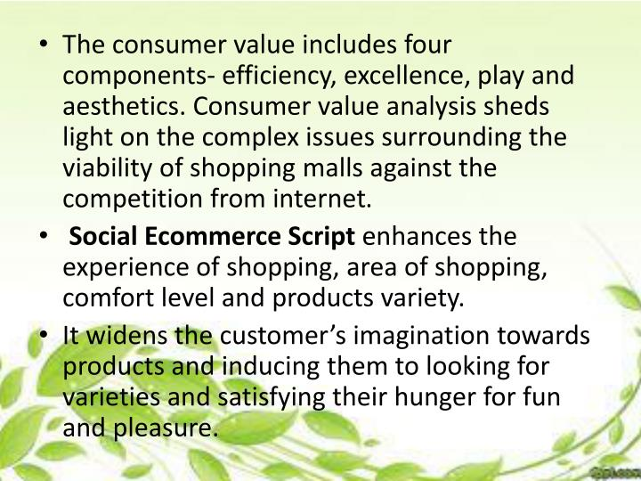 The consumer value includes four components- efficiency, excellence, play and aesthetics. Consumer value analysis sheds light on the complex issues surrounding the viability of shopping malls against the competition from internet
