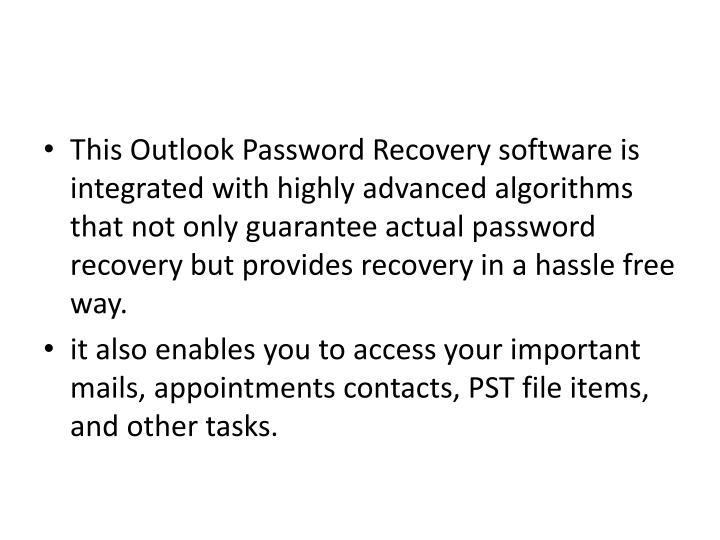 This Outlook Password Recovery software is integrated with highly advanced algorithms that not only guarantee actual password recovery but provides recovery in a hassle free way.