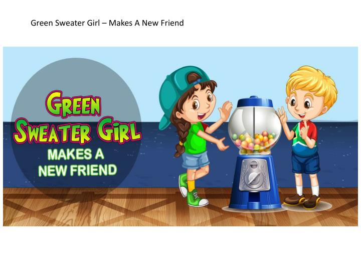 Green Sweater Girl – Makes A New Friend