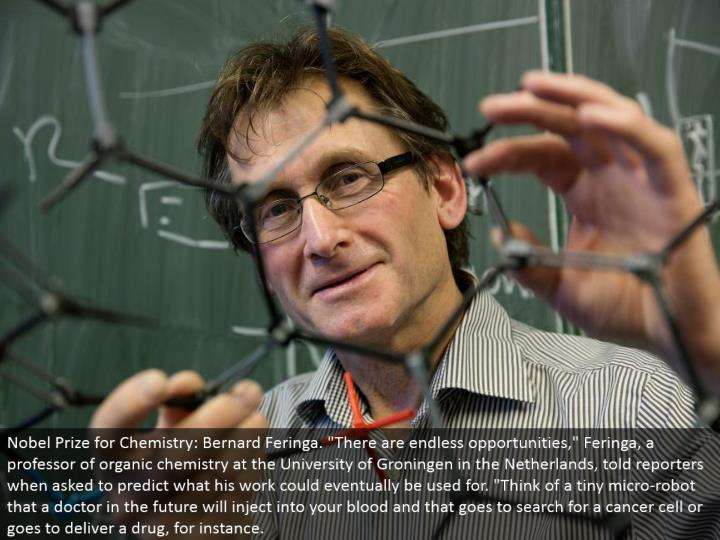 "Nobel Prize for Chemistry: Bernard Feringa. ""There are unlimited open doors,"" Feringa, a teacher of natural science at the University of Groningen in the Netherlands, advised journalists when requested that foresee what his work could in the end be utilized for. ""Think about a modest miniaturized scale robot that a specialist later on will infuse into your blood and that goes to scan for a tumor cell or goes to convey a medication, for instance."