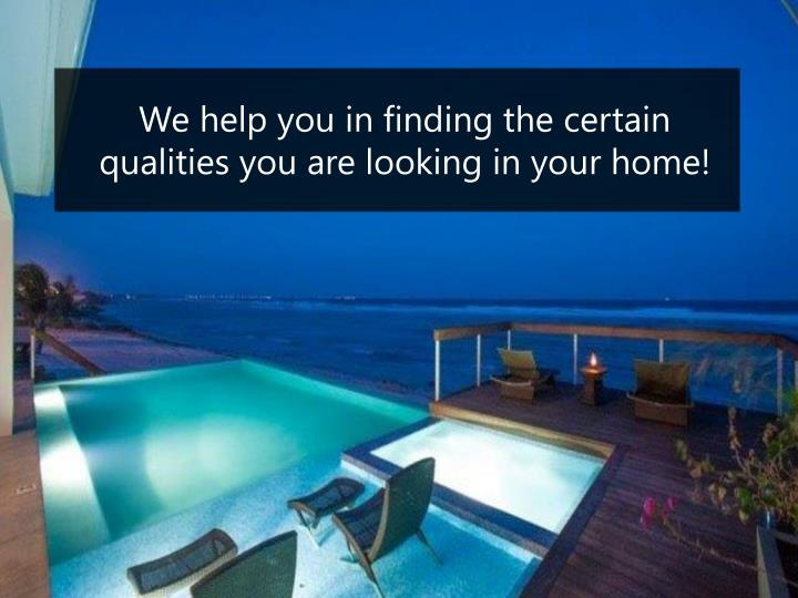 We help you in finding the certain qualities you are looking in your home!