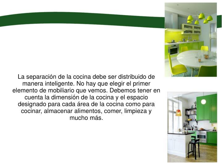 La separación de la cocina debe ser distribuido de manera inteligente. No hay que elegir el primer elemento de mobiliario que vemos. Debemos tener en cuenta la dimensión de la cocina y el espacio designado para cada área de la cocina como para cocinar, almacenar alimentos, comer, limpieza y mucho más.