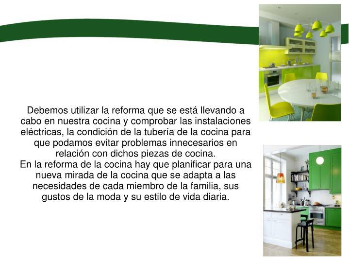 Debemos utilizar la reforma que se está llevando a cabo en nuestra cocina y comprobar las instalaciones eléctricas, la condición de la tubería de la cocina para que podamos evitar problemas innecesarios en relación con dichos piezas de cocina.