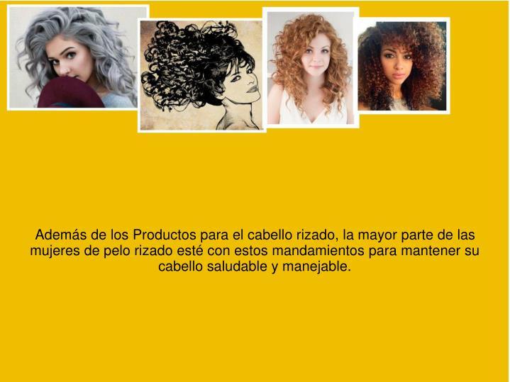 Además de los Productos para el cabello rizado, la mayor parte de las mujeres de pelo rizado esté con estos mandamientos para mantener su cabello saludable y manejable.