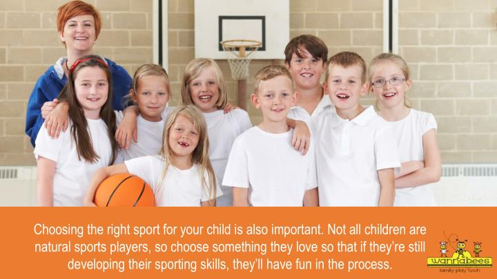 Choosing the right sport for your child is also important. Not all children are