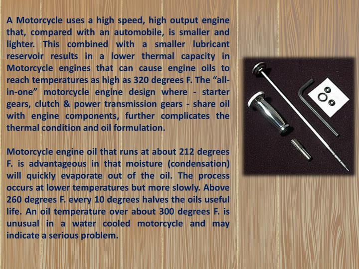 """A Motorcycle uses a high speed, high output engine that, compared with an automobile, is smaller and lighter. This combined with a smaller lubricant reservoir results in a lower thermal capacity in Motorcycle engines that can cause engine oils to reach temperatures as high as 320 degrees F. The """"all-in-one"""" motorcycle engine design where - starter gears, clutch & power transmission gears - share oil with engine components, further complicates the thermal condition and oil formulation."""