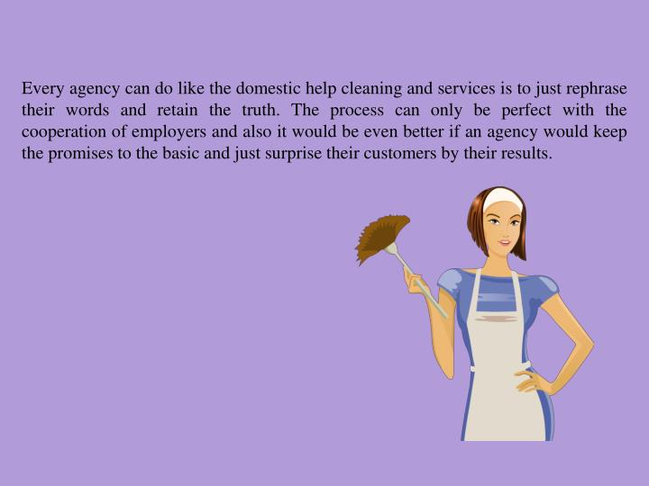 Every agency can do like the domestic help cleaning and services is to just rephrase their words and retain the truth. The process can only be perfect with the cooperation of employers and also it would be even better if an agency would keep the promises to the basic and just surprise their customers by their results.