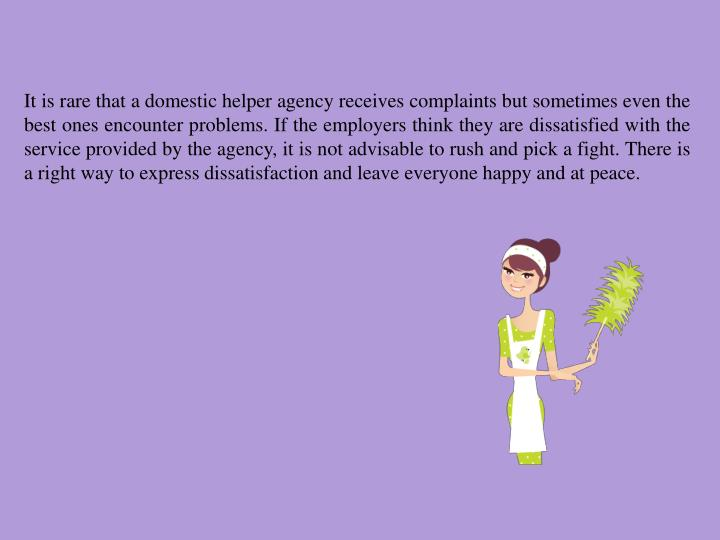 It is rare that a domestic helper agency receives complaints but sometimes even the best ones encounter problems. If the employers think they are dissatisfied with the service provided by the agency, it is not advisable to rush and pick a fight. There is a right way to express dissatisfaction and leave everyone happy and at peace.
