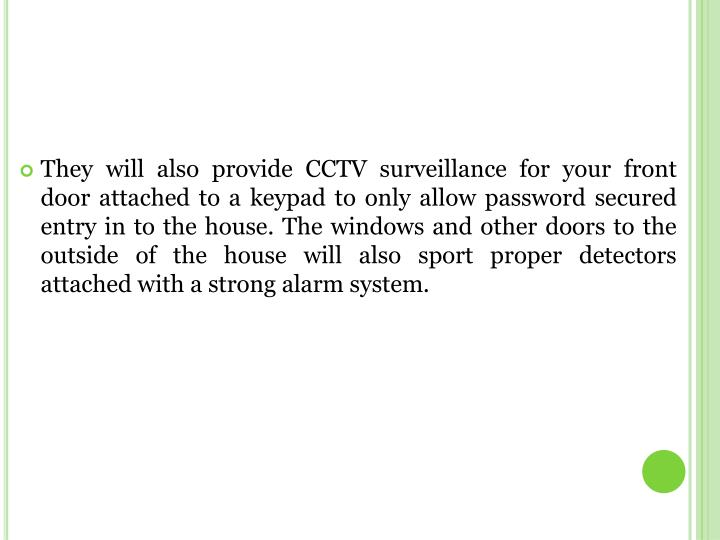 They will also provide CCTV surveillance for your front door attached to a keypad to only allow password secured entry in to the house. The windows and other doors to the outside of the house will also sport proper detectors attached with a strong alarm system.