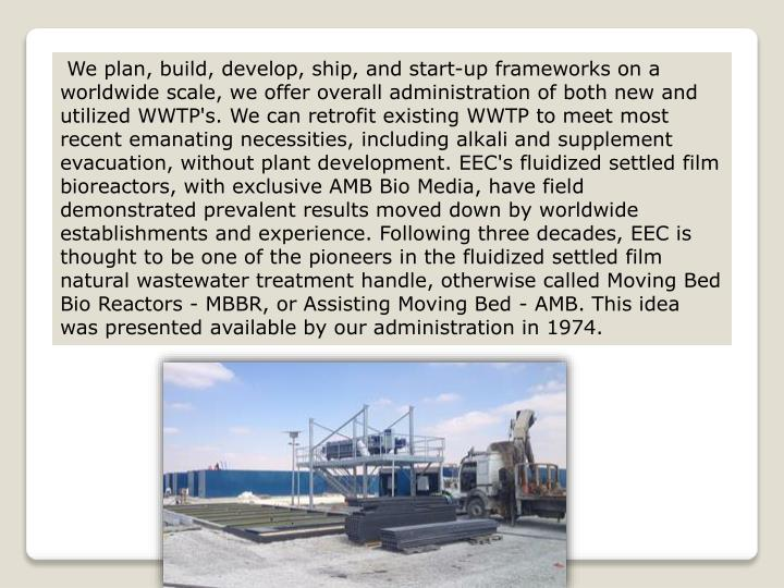 We plan, build, develop, ship, and start-up frameworks on a worldwide scale, we offer overall administration of both new and utilized WWTP's. We can retrofit existing WWTP to meet most recent emanating necessities, including alkali and supplement evacuation, without plant development. EEC's fluidized settled film bioreactors, with exclusive AMB Bio Media, have field demonstrated prevalent results moved down by worldwide establishments and experience. Following three decades, EEC is thought to be one of the pioneers in the fluidized settled film natural wastewater treatment handle, otherwise called Moving Bed Bio Reactors - MBBR, or Assisting Moving Bed - AMB. This idea was presented available by our administration in 1974.