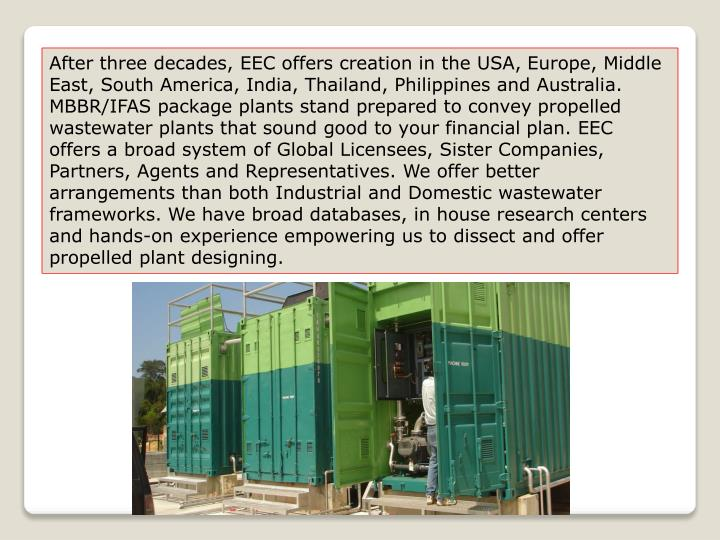 After three decades, EEC offers creation in the USA, Europe, Middle East, South America, India, Thailand, Philippines and Australia. MBBR/IFAS package plants stand prepared to convey propelled wastewater plants that sound good to your financial plan. EEC offers a broad system of Global Licensees, Sister Companies, Partners, Agents and Representatives. We offer better arrangements than both Industrial and Domestic wastewater frameworks. We have broad databases, in house research centers and hands-on experience empowering us to dissect and offer propelled plant designing.