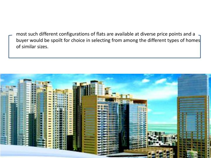 most such different configurations of flats are available at diverse price points and a buyer would be spoilt for choice in selecting from among the different types of homes of similar sizes.