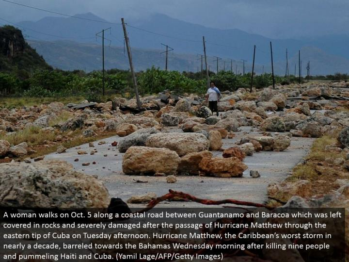 A lady strolls on Oct. 5 along a beach front street amongst Guantanamo and Baracoa which was left secured in rocks and extremely harmed after the section of Hurricane Matthew through the eastern tip of Cuba on Tuesday evening. Typhoon Matthew, the Caribbean's most noticeably awful tempest in about 10 years, dashed towards the Bahamas Wednesday morning subsequent to killing nine individuals and beating Haiti and Cuba. (Yamil Lage/AFP/Getty Images)
