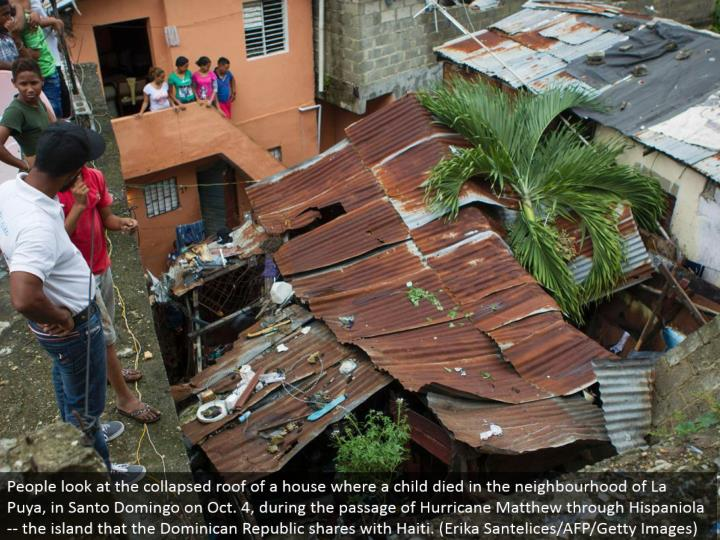 People take a gander at the broken down top of a house where a kid passed on in the area of La Puya, in Santo Domingo on Oct. 4, amid the section of Hurricane Matthew through Hispaniola - the island that the Dominican Republic offers with Haiti. (Erika Santelices/AFP/Getty Images)