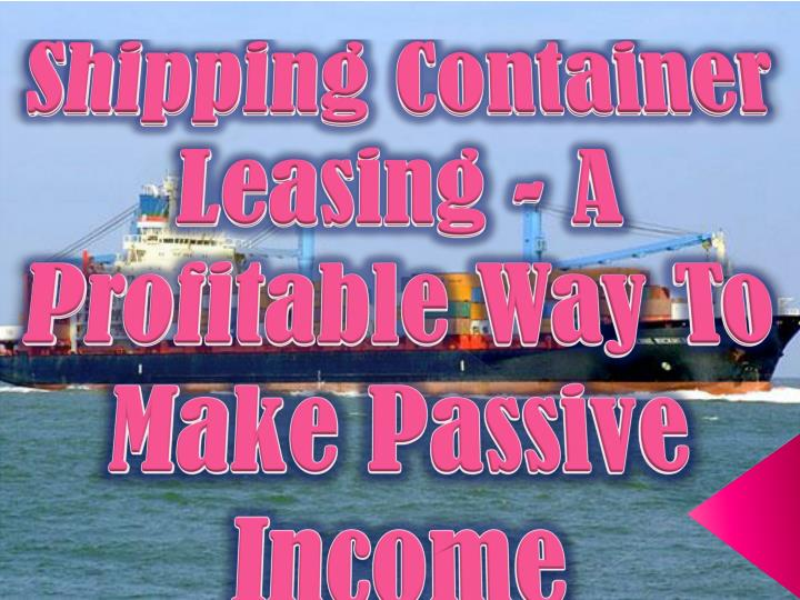 Shipping Container Leasing - A Profitable Way To Make Passive Income