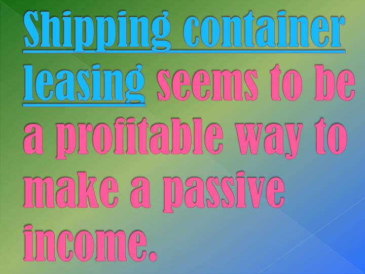 Shipping container leasing seems to be a profitable way to make a passive income